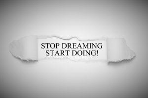 Stop dreaming start doing!